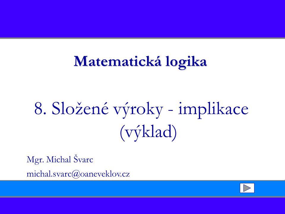 Matematická logika 8. Složené výroky - implikace (výklad) Mgr. Michal Švarc michal.svarc@oaneveklov.cz