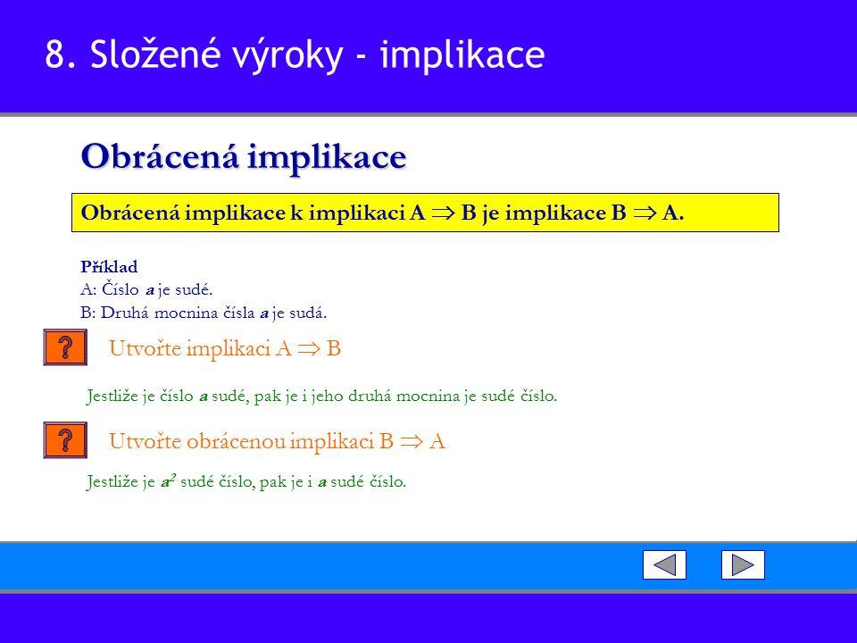 8. Složené výroky - implikace Obrácená implikace Obrácená implikace k implikaci A  B je implikace B  A. Příklad A: Číslo a je sudé. B: Druhá mocnina