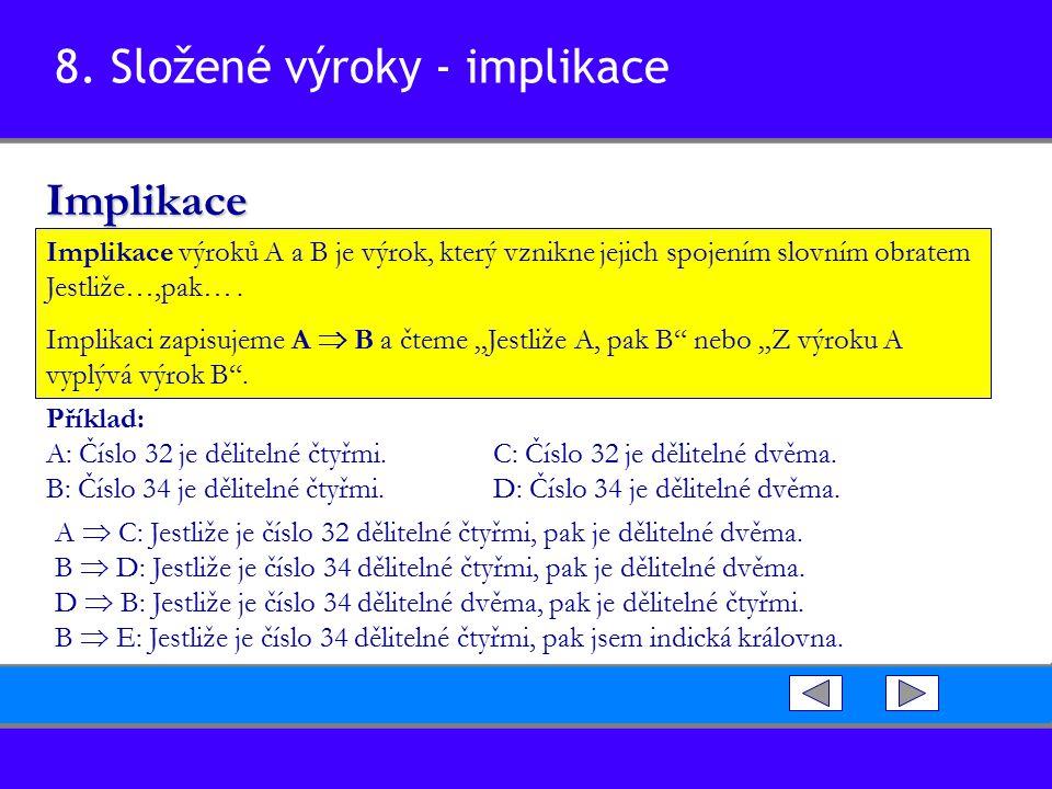 8. Složené výroky - implikaceImplikace Implikace výroků A a B je výrok, který vznikne jejich spojením slovním obratem Jestliže…,pak…. Implikaci zapisu