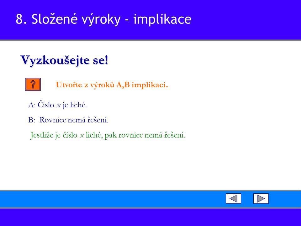 8. Složené výroky - implikace Vyzkoušejte se! Utvořte z výroků A,B implikaci. Jestliže je číslo x liché, pak rovnice nemá řešení. A: Číslo x je liché.