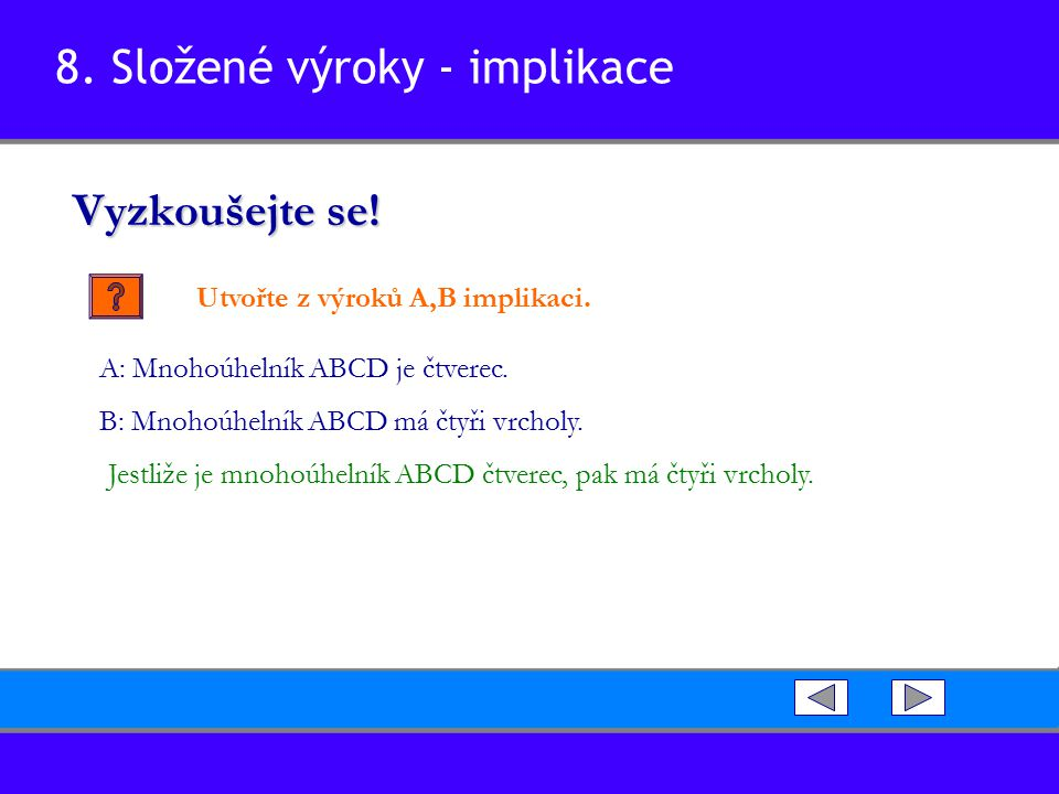8. Složené výroky - implikace Vyzkoušejte se! Utvořte z výroků A,B implikaci. Jestliže je mnohoúhelník ABCD čtverec, pak má čtyři vrcholy. A: Mnohoúhe