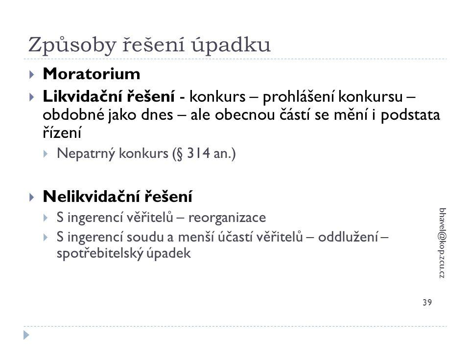 Způsoby řešení úpadku bhavel@kop.zcu.cz 39  Moratorium  Likvidační řešení - konkurs – prohlášení konkursu – obdobné jako dnes – ale obecnou částí se