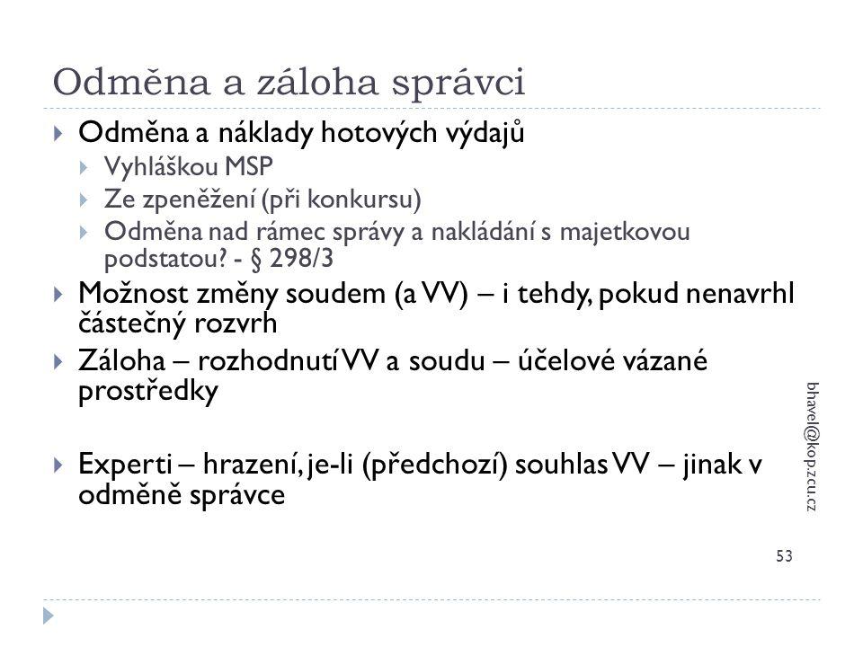 Odměna a záloha správci bhavel@kop.zcu.cz 53  Odměna a náklady hotových výdajů  Vyhláškou MSP  Ze zpeněžení (při konkursu)  Odměna nad rámec správ