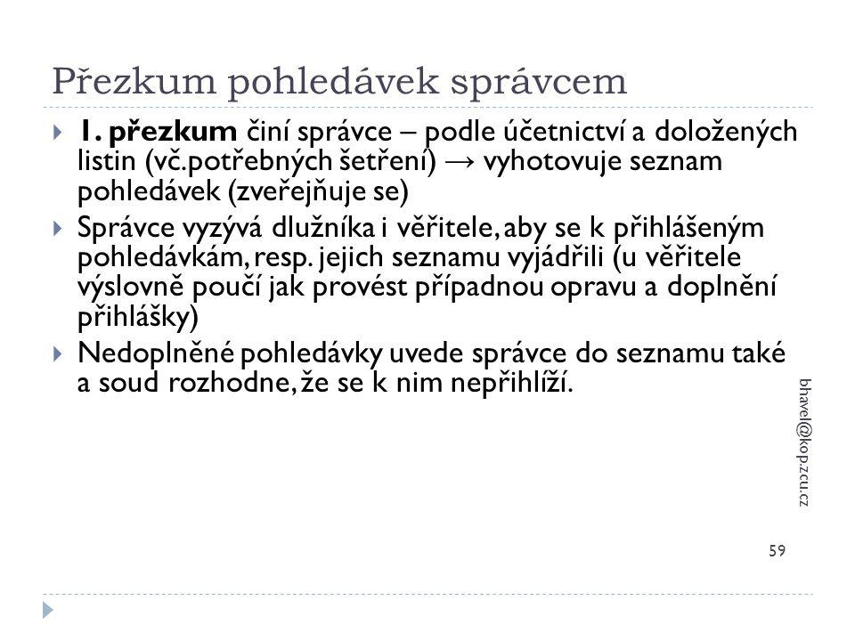 Přezkum pohledávek správcem bhavel@kop.zcu.cz 59  1. přezkum činí správce – podle účetnictví a doložených listin (vč.potřebných šetření) → vyhotovuje