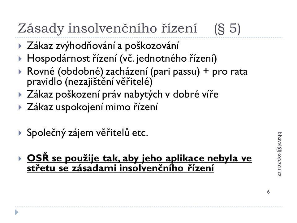 Zásady insolvenčního řízení (§ 5) bhavel@kop.zcu.cz 6  Zákaz zvýhodňování a poškozování  Hospodárnost řízení (vč. jednotného řízení)  Rovné (obdobn