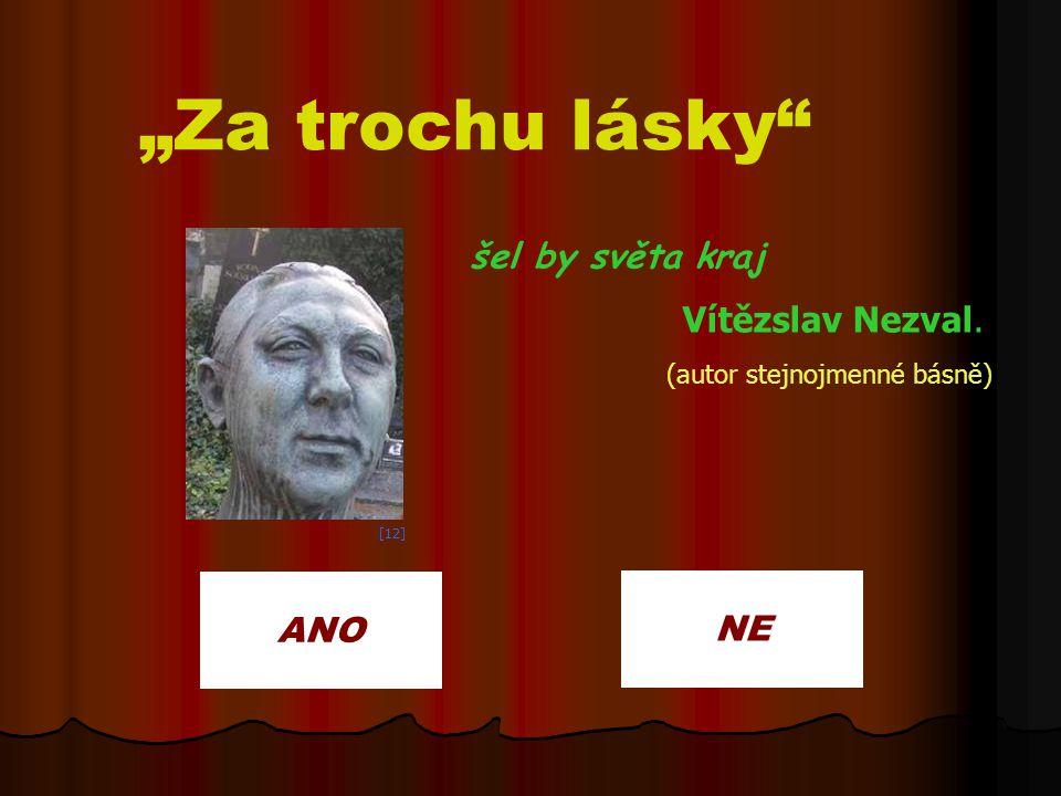 """ANO NE """"Za trochu lásky"""" šel by světa kraj Vítězslav Nezval. (autor stejnojmenné básně) [12]"""