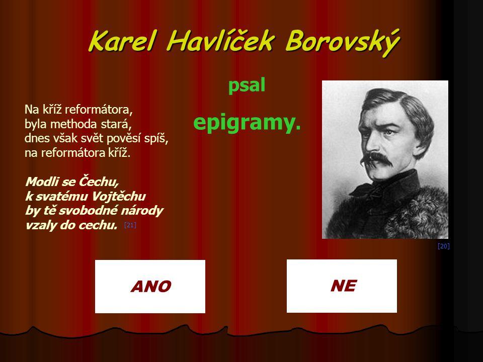Karel Havlíček Borovský ANO NE psal epigramy. Na kříž reformátora, byla methoda stará, dnes však svět pověsí spíš, na reformátora kříž. Modli se Čechu