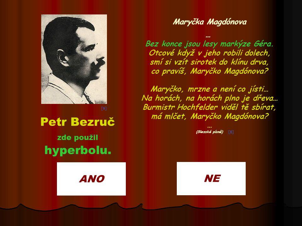 ANO NE Petr Bezruč zde použil hyperbolu. Maryčka Magdónova … Bez konce jsou lesy markýze Géra. Otcové když v jeho robili dolech, smí si vzít sirotek d