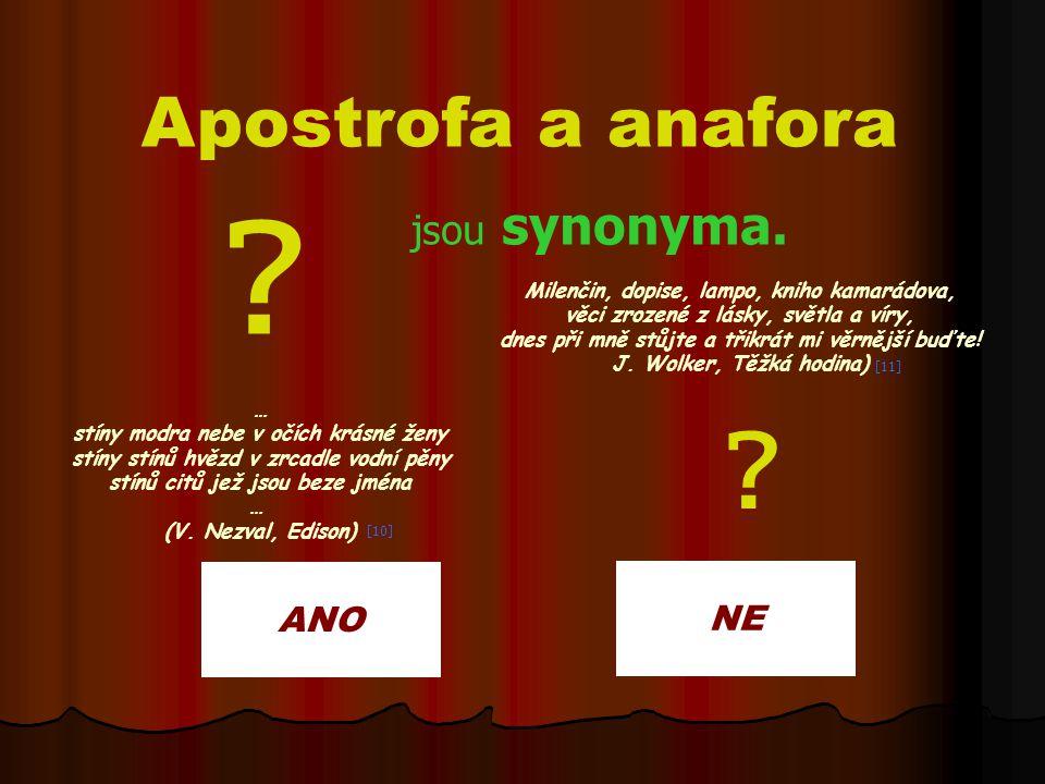 ANO NE Apostrofa a anafora jsou synonyma. Milenčin, dopise, lampo, kniho kamarádova, věci zrozené z lásky, světla a víry, dnes při mně stůjte a třikrá