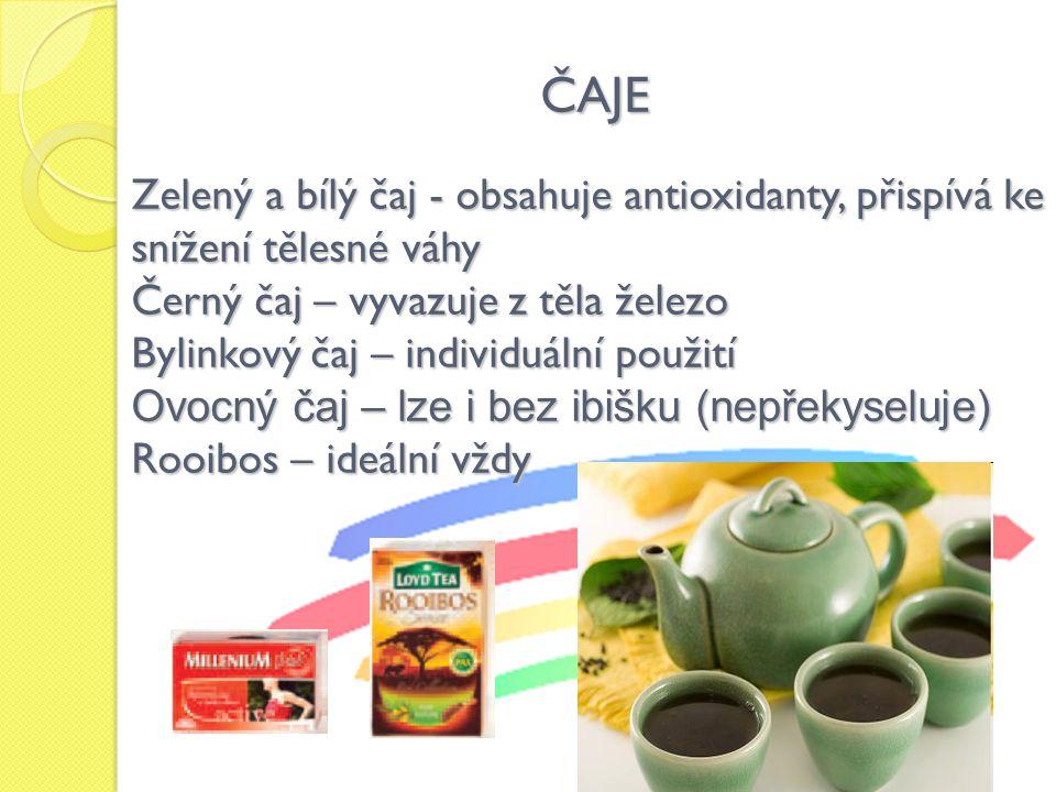 ČAJE Zelený a bílý čaj - obsahuje antioxidanty, přispívá ke snížení tělesné váhy Černý čaj – vyvazuje z těla železo Bylinkový čaj – individuální použití Ovocný čaj – lze i bez ibišku (nepřekyseluje) Rooibos – ideální vždy