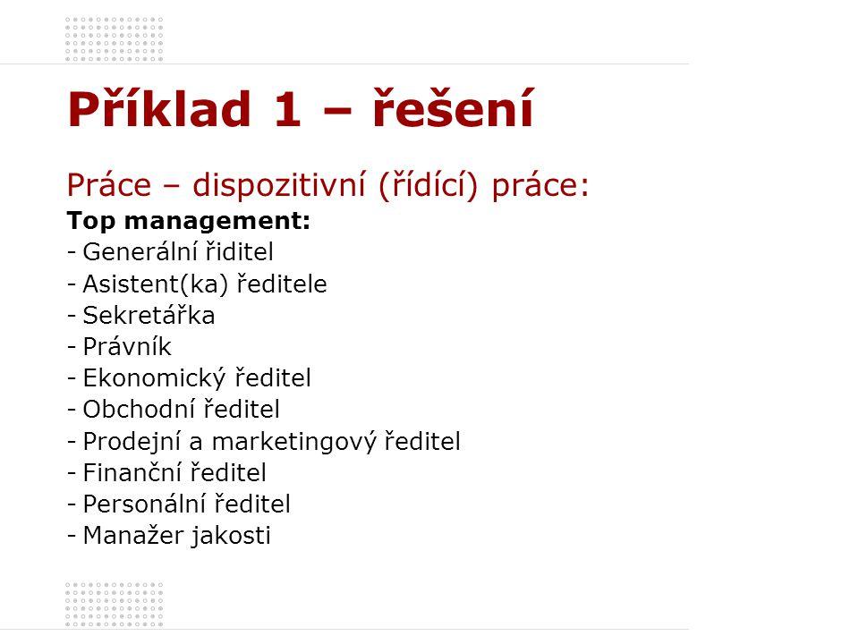 Příklad 1 – řešení Práce – dispozitivní (řídící) práce: Top management: -Generální řiditel -Asistent(ka) ředitele -Sekretářka -Právník -Ekonomický řed