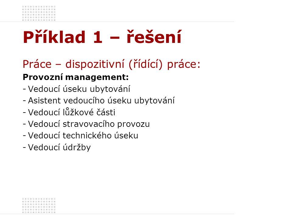 Příklad 1 – řešení Práce – dispozitivní (řídící) práce: Provozní management: -Vedoucí úseku ubytování -Asistent vedoucího úseku ubytování -Vedoucí lůž