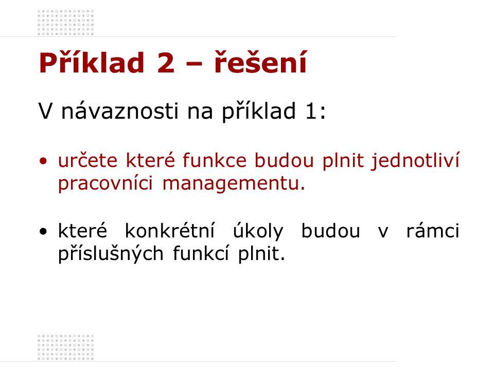 Příklad 2 – řešení V návaznosti na příklad 1: určete které funkce budou plnit jednotliví pracovníci managementu. které konkrétní úkoly budou v rámci p