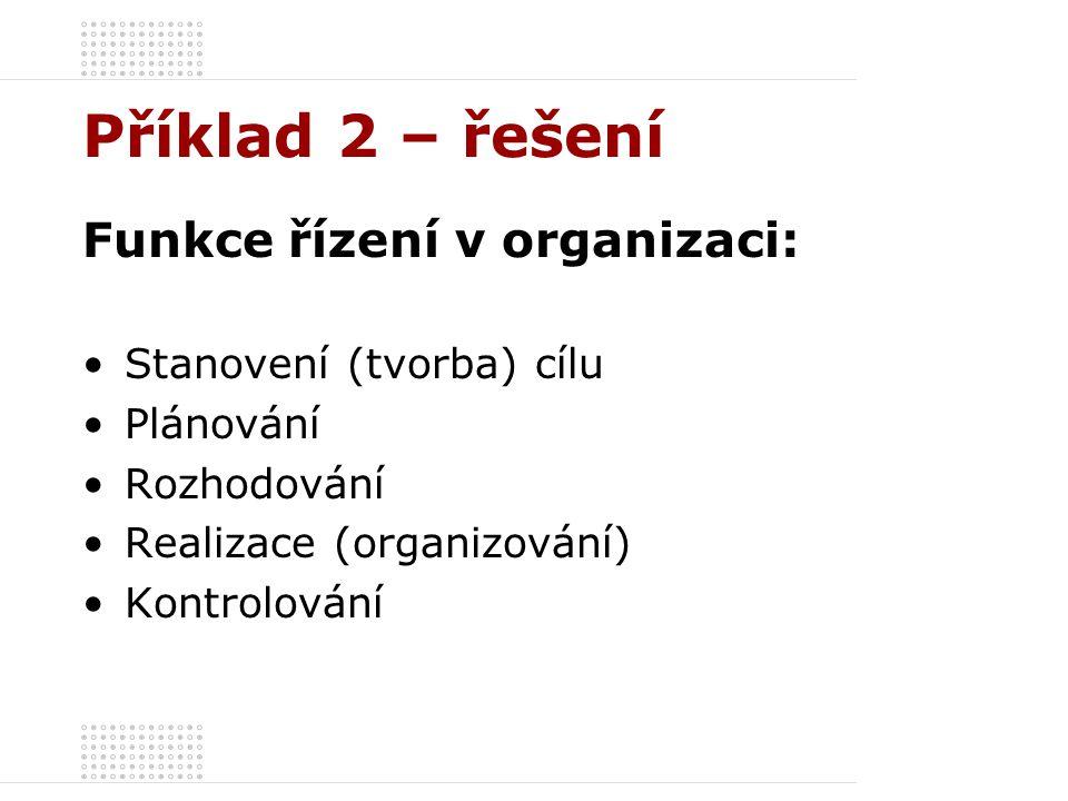 Příklad 2 – řešení Funkce řízení v organizaci: Stanovení (tvorba) cílu Plánování Rozhodování Realizace (organizování) Kontrolování