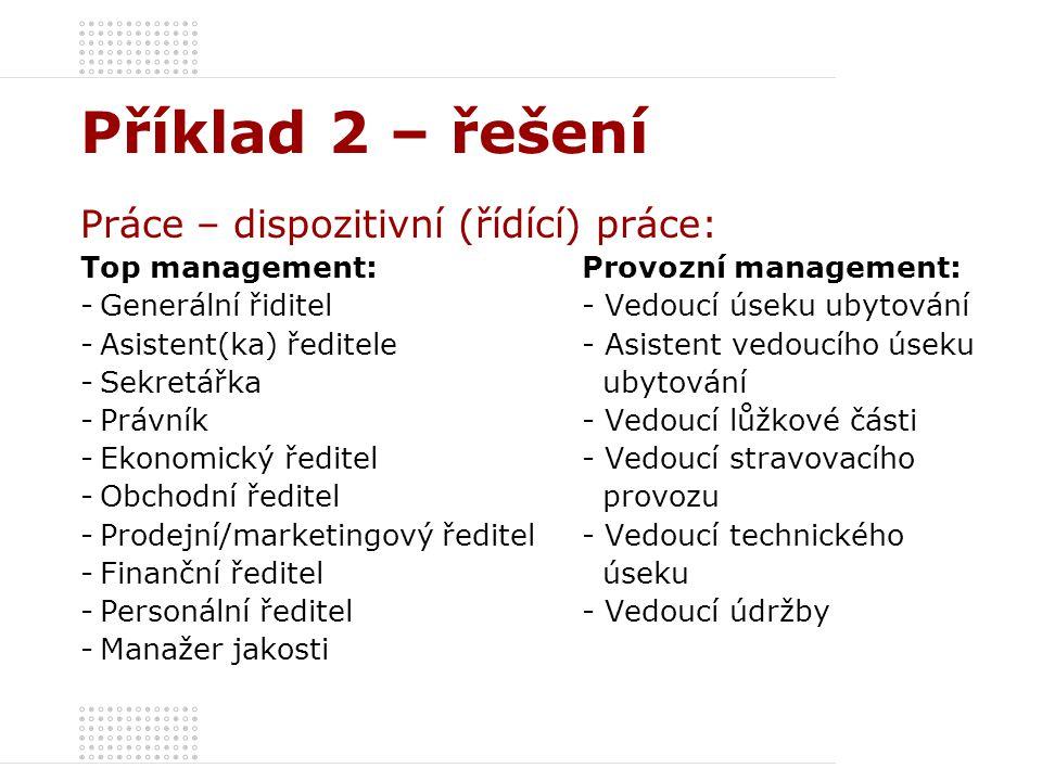 Příklad 2 – řešení Práce – dispozitivní (řídící) práce: Top management:Provozní management: -Generální řiditel- Vedoucí úseku ubytování -Asistent(ka)