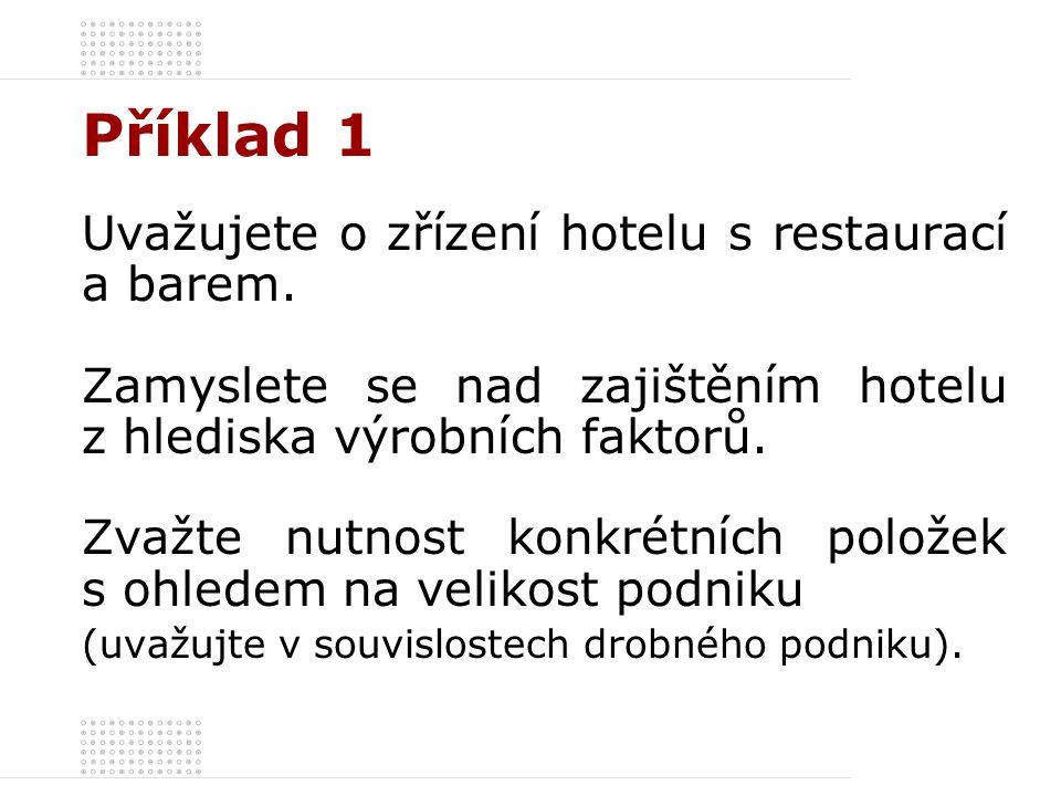 Příklad 1 Uvažujete o zřízení hotelu s restaurací a barem. Zamyslete se nad zajištěním hotelu z hlediska výrobních faktorů. Zvažte nutnost konkrétních