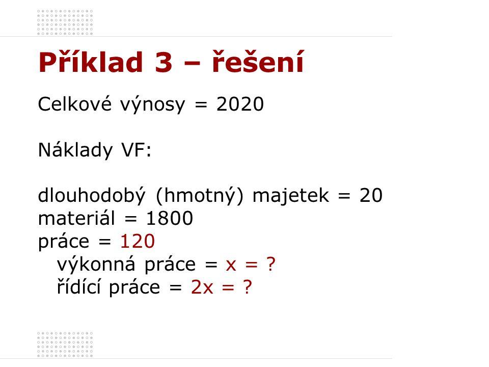 Příklad 3 – řešení Celkové výnosy = 2020 Náklady VF: dlouhodobý (hmotný) majetek = 20 materiál = 1800 práce = 120 výkonná práce = x = ? řídící práce =
