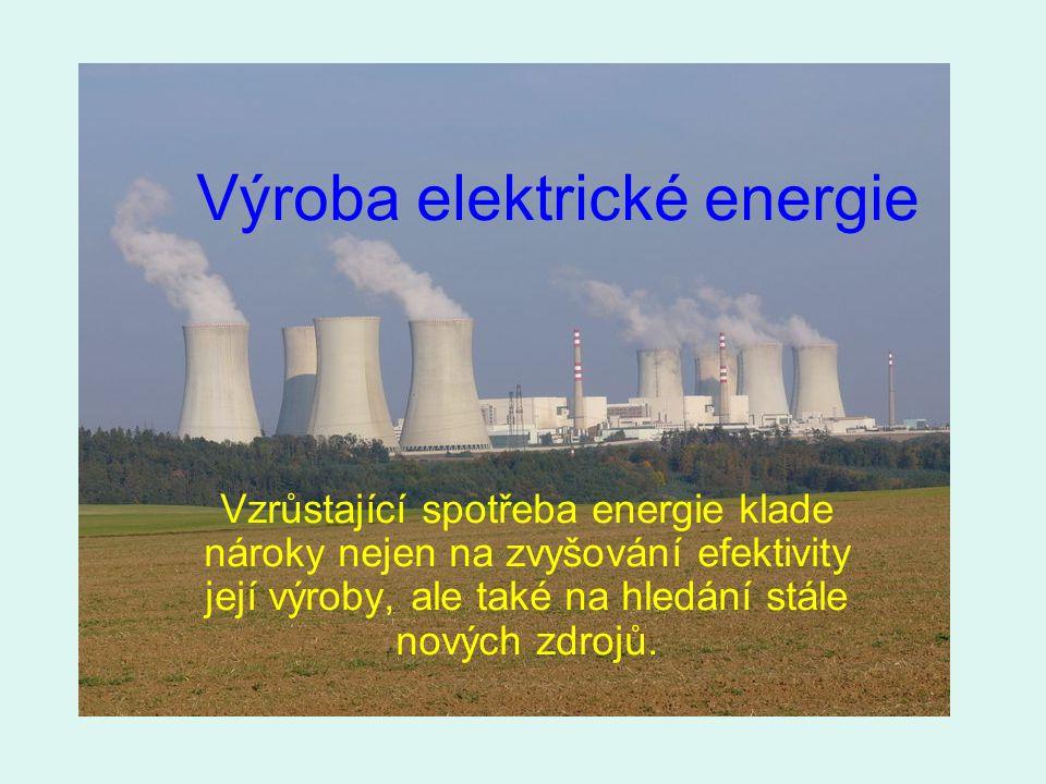 Výroba elektrické energie Vzrůstající spotřeba energie klade nároky nejen na zvyšování efektivity její výroby, ale také na hledání stále nových zdrojů.