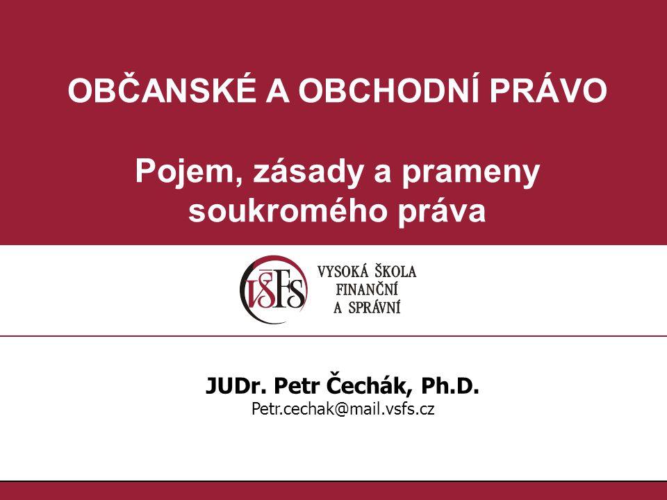 OBČANSKÉ A OBCHODNÍ PRÁVO Pojem, zásady a prameny soukromého práva JUDr. Petr Čechák, Ph.D. Petr.cechak@mail.vsfs.cz