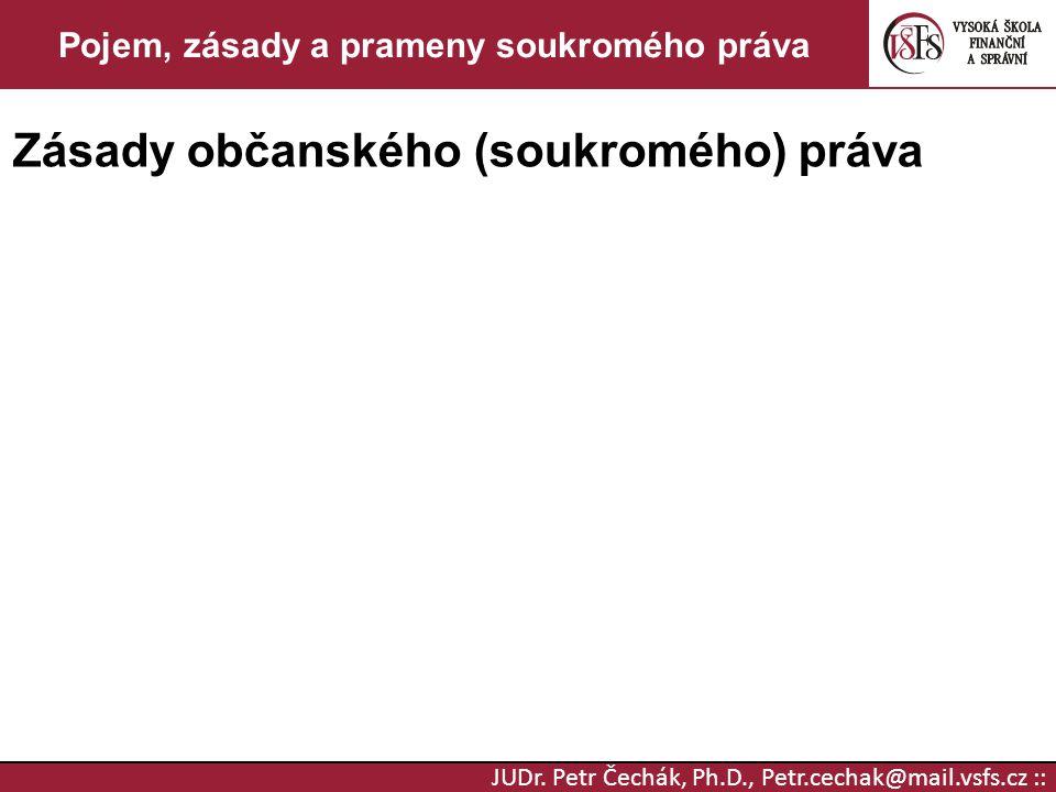 JUDr. Petr Čechák, Ph.D., Petr.cechak@mail.vsfs.cz :: Pojem, zásady a prameny soukromého práva Zásady občanského (soukromého) práva