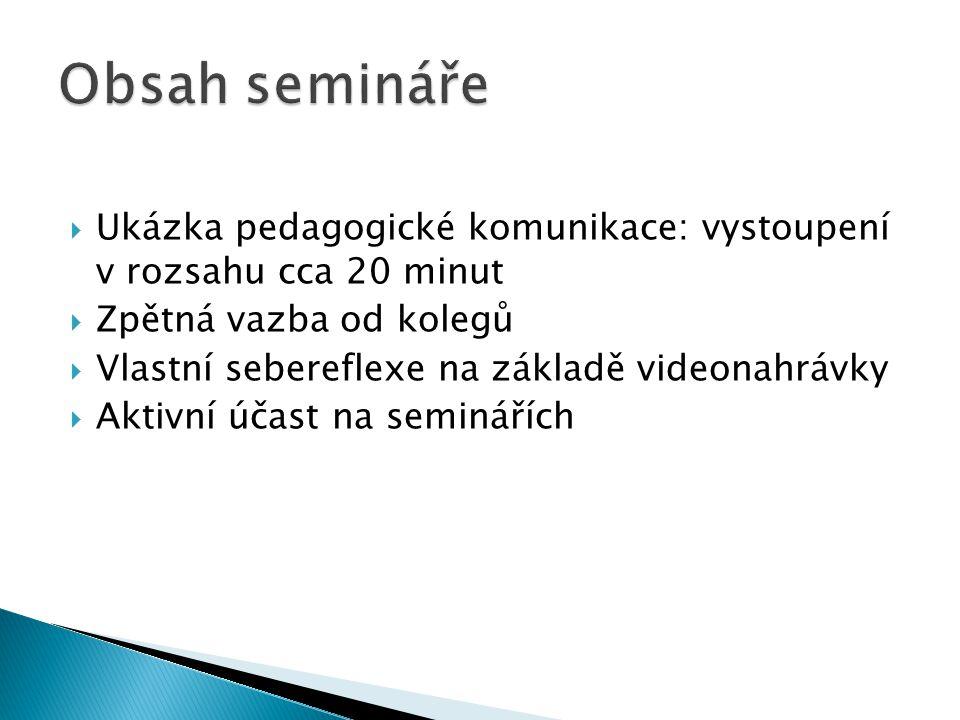  Ukázka pedagogické komunikace: vystoupení v rozsahu cca 20 minut  Zpětná vazba od kolegů  Vlastní sebereflexe na základě videonahrávky  Aktivní účast na seminářích