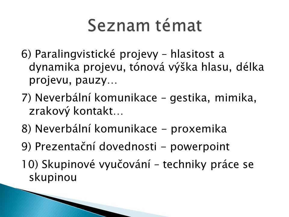 6) Paralingvistické projevy – hlasitost a dynamika projevu, tónová výška hlasu, délka projevu, pauzy… 7) Neverbální komunikace – gestika, mimika, zrakový kontakt… 8) Neverbální komunikace - proxemika 9) Prezentační dovednosti - powerpoint 10) Skupinové vyučování – techniky práce se skupinou