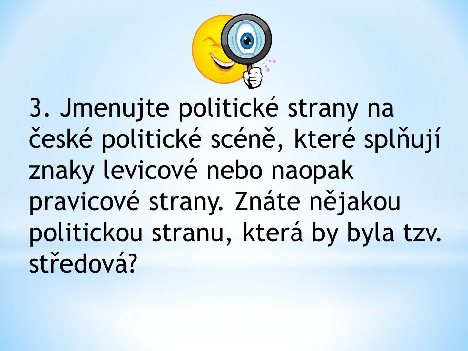 3. Jmenujte politické strany na české politické scéně, které splňují znaky levicové nebo naopak pravicové strany. Znáte nějakou politickou stranu, kte