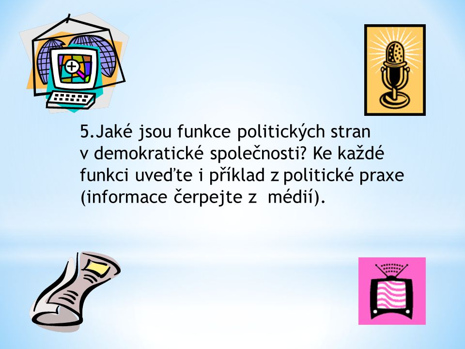 5.Jaké jsou funkce politických stran v demokratické společnosti? Ke každé funkci uveďte i příklad z politické praxe (informace čerpejte z médií).