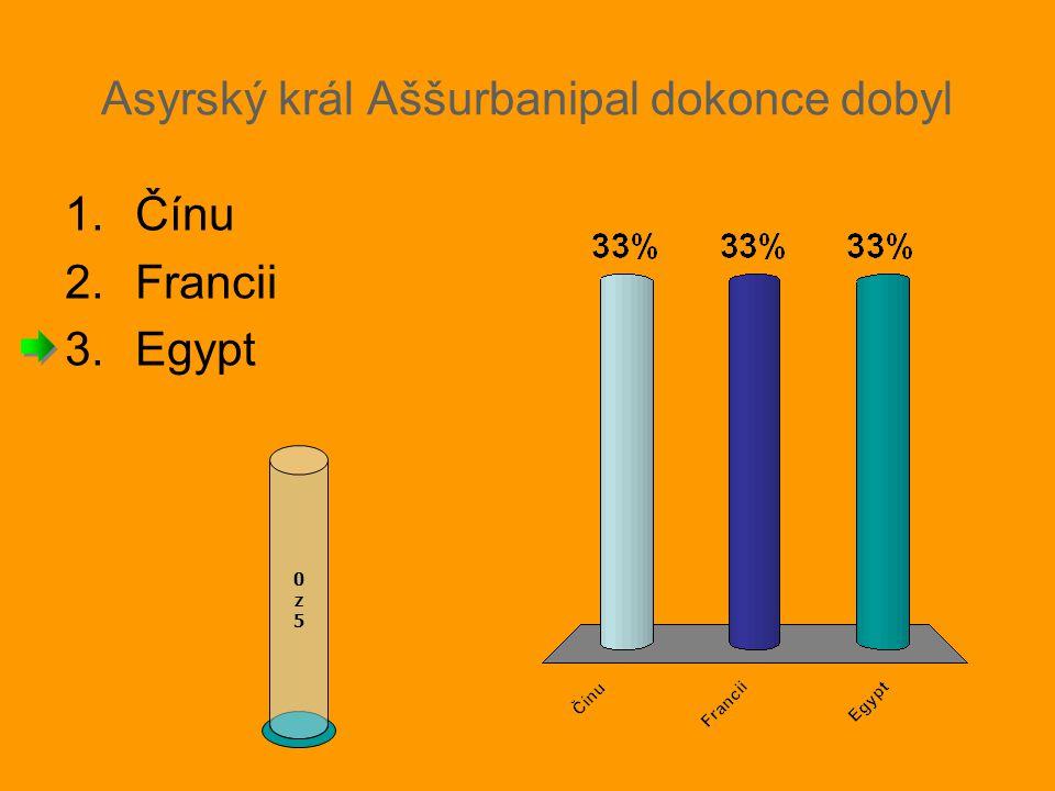 Asyrský král Aššurbanipal dokonce dobyl 0z50z5 1.Čínu 2.Francii 3.Egypt