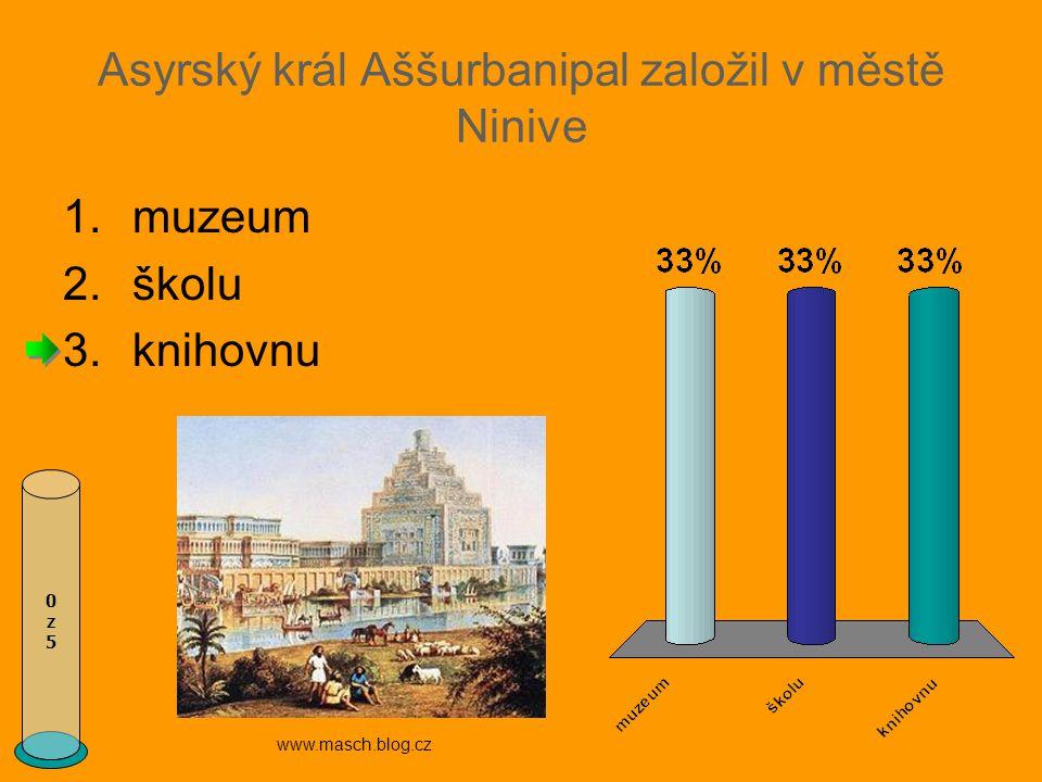 Asyrský král Aššurbanipal založil v městě Ninive 0z50z5 1.muzeum 2.školu 3.knihovnu www.masch.blog.cz