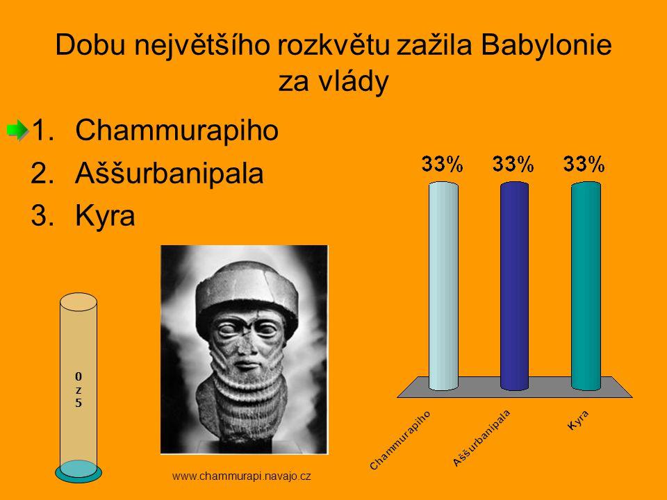 Dobu největšího rozkvětu zažila Babylonie za vlády 0z50z5 www.chammurapi.navajo.cz 1.Chammurapiho 2.Aššurbanipala 3.Kyra
