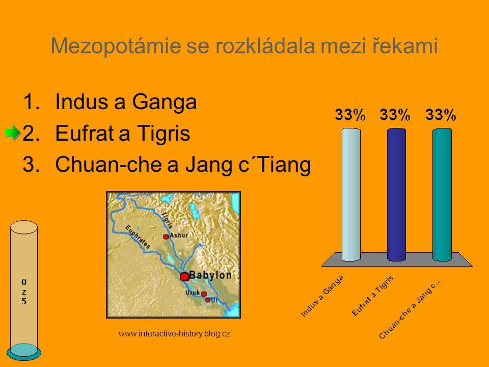 Mezopotámie se rozkládala mezi řekami 1.Indus a Ganga 2.Eufrat a Tigris 3.Chuan-che a Jang c´Tiang 0z50z5 www.interactive-history.blog.cz