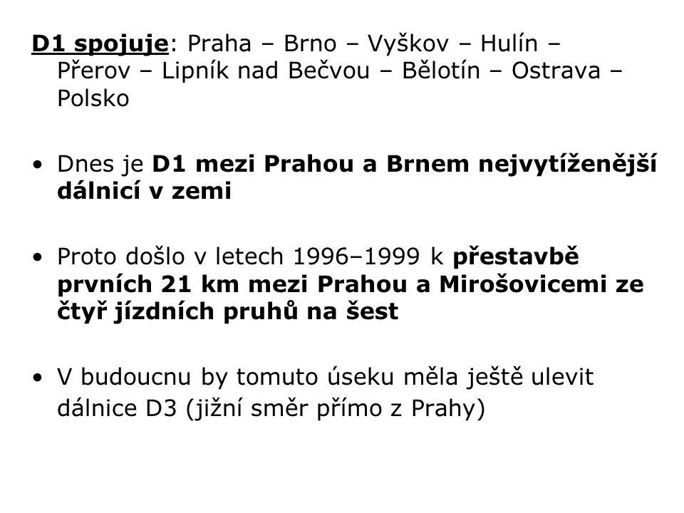D1 spojuje: Praha – Brno – Vyškov – Hulín – Přerov – Lipník nad Bečvou – Bělotín – Ostrava – Polsko Dnes je D1 mezi Prahou a Brnem nejvytíženější dálnicí v zemi Proto došlo v letech 1996–1999 k přestavbě prvních 21 km mezi Prahou a Mirošovicemi ze čtyř jízdních pruhů na šest V budoucnu by tomuto úseku měla ještě ulevit dálnice D3 (jižní směr přímo z Prahy)