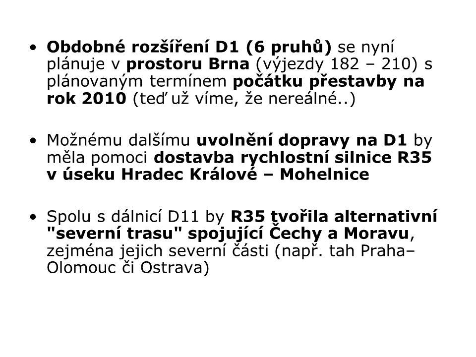 Obdobné rozšíření D1 (6 pruhů) se nyní plánuje v prostoru Brna (výjezdy 182 – 210) s plánovaným termínem počátku přestavby na rok 2010 (teď už víme, že nereálné..) Možnému dalšímu uvolnění dopravy na D1 by měla pomoci dostavba rychlostní silnice R35 v úseku Hradec Králové – Mohelnice Spolu s dálnicí D11 by R35 tvořila alternativní severní trasu spojující Čechy a Moravu, zejména jejich severní části (např.