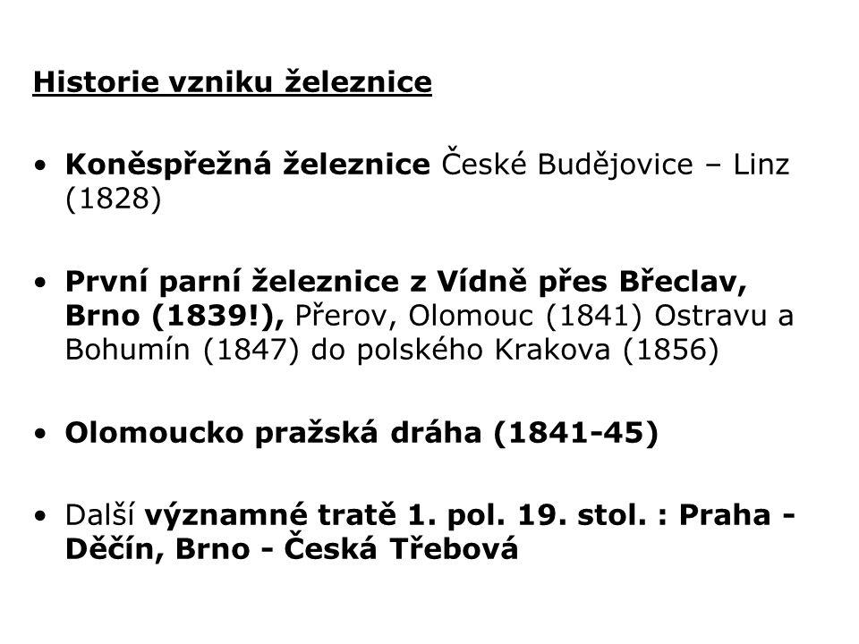 Historie vzniku železnice Koněspřežná železnice České Budějovice – Linz (1828) První parní železnice z Vídně přes Břeclav, Brno (1839!), Přerov, Olomouc (1841) Ostravu a Bohumín (1847) do polského Krakova (1856) Olomoucko pražská dráha (1841-45) Další významné tratě 1.