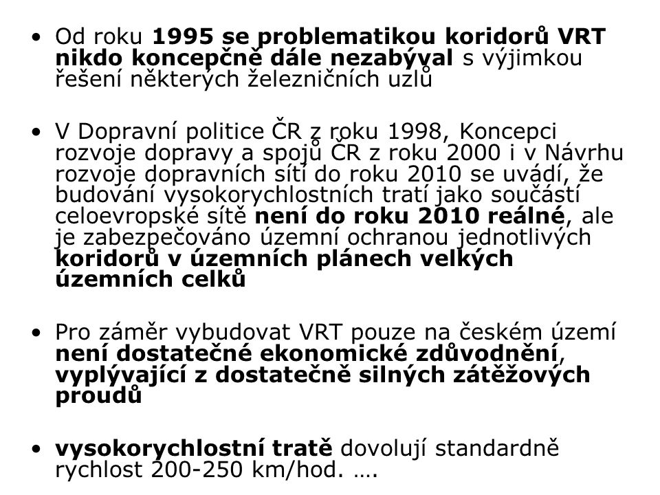 Od roku 1995 se problematikou koridorů VRT nikdo koncepčně dále nezabýval s výjimkou řešení některých železničních uzlů V Dopravní politice ČR z roku