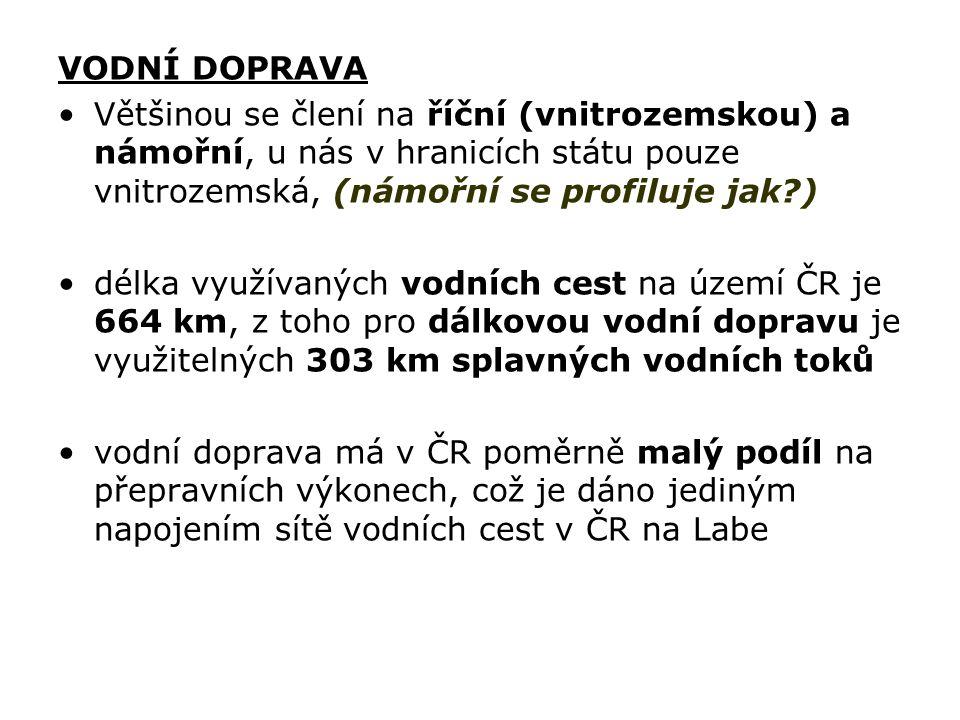 VODNÍ DOPRAVA Většinou se člení na říční (vnitrozemskou) a námořní, u nás v hranicích státu pouze vnitrozemská, (námořní se profiluje jak?) délka využívaných vodních cest na území ČR je 664 km, z toho pro dálkovou vodní dopravu je využitelných 303 km splavných vodních toků vodní doprava má v ČR poměrně malý podíl na přepravních výkonech, což je dáno jediným napojením sítě vodních cest v ČR na Labe