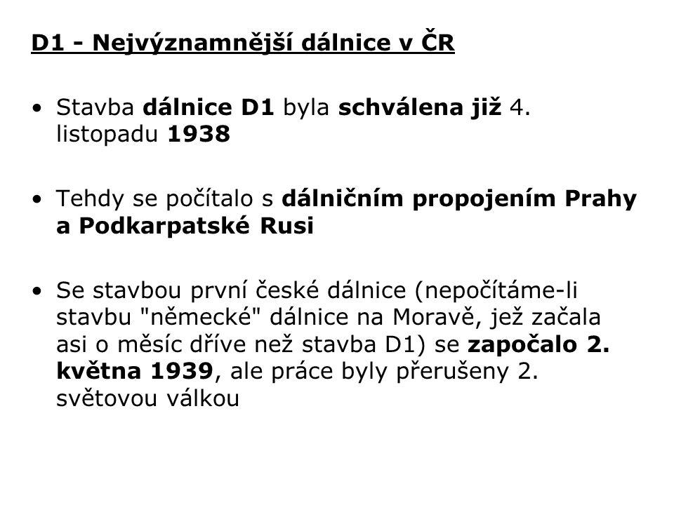 D1 - Nejvýznamnější dálnice v ČR Stavba dálnice D1 byla schválena již 4. listopadu 1938 Tehdy se počítalo s dálničním propojením Prahy a Podkarpatské