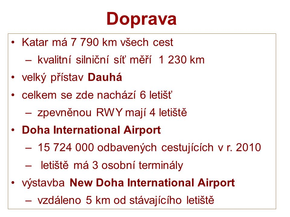 Doprava Katar má 7 790 km všech cest – kvalitní silniční síť měří 1 230 km velký přístav Dauhá celkem se zde nachází 6 letišť – zpevněnou RWY mají 4 l