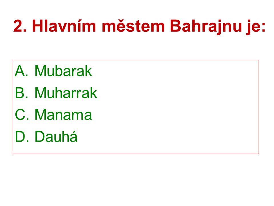 2. Hlavním městem Bahrajnu je: A. Mubarak B. Muharrak C. Manama D. Dauhá