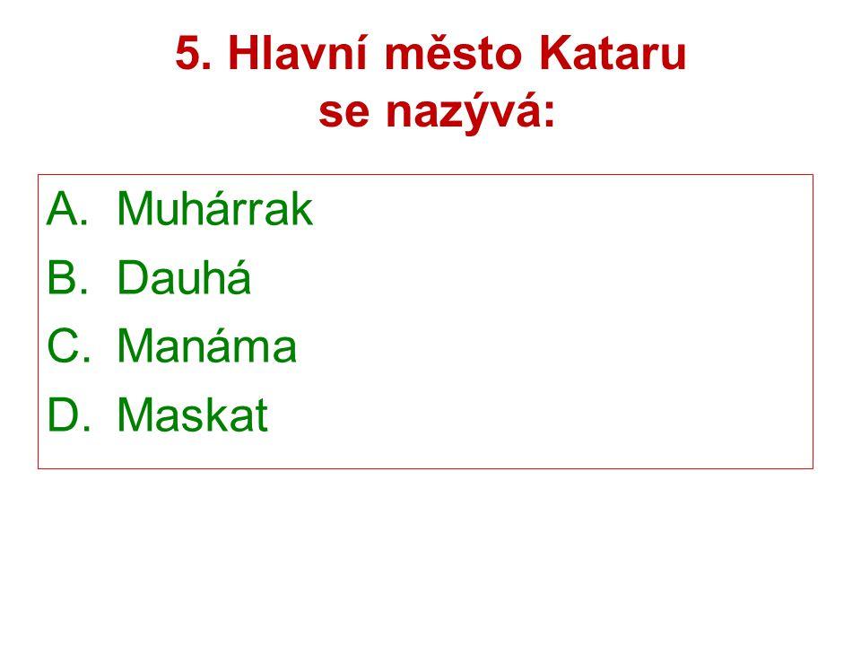 5. Hlavní město Kataru se nazývá: A.Muhárrak B.Dauhá C.Manáma D.Maskat