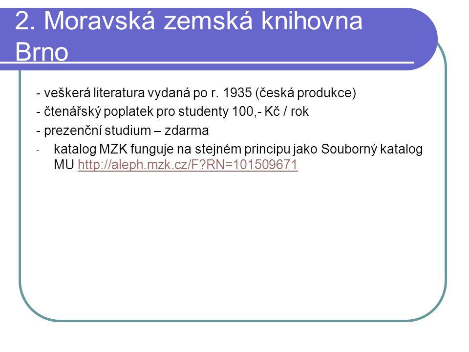 2. Moravská zemská knihovna Brno - veškerá literatura vydaná po r. 1935 (česká produkce) - čtenářský poplatek pro studenty 100,- Kč / rok - prezenční