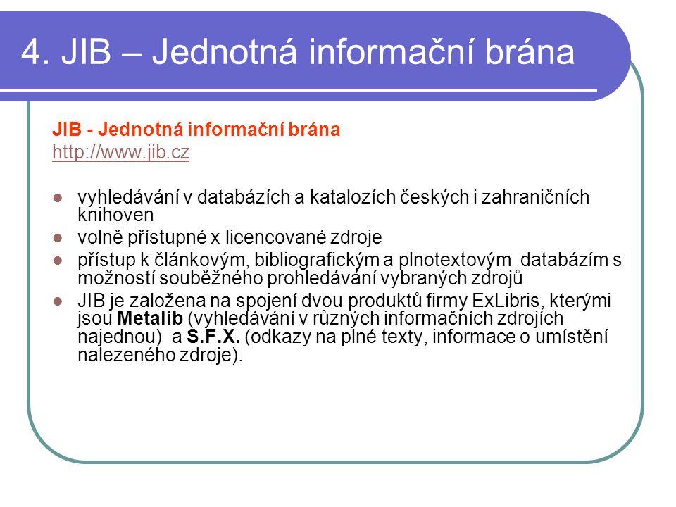 4. JIB – Jednotná informační brána JIB - Jednotná informační brána http://www.jib.cz vyhledávání v databázích a katalozích českých i zahraničních knih