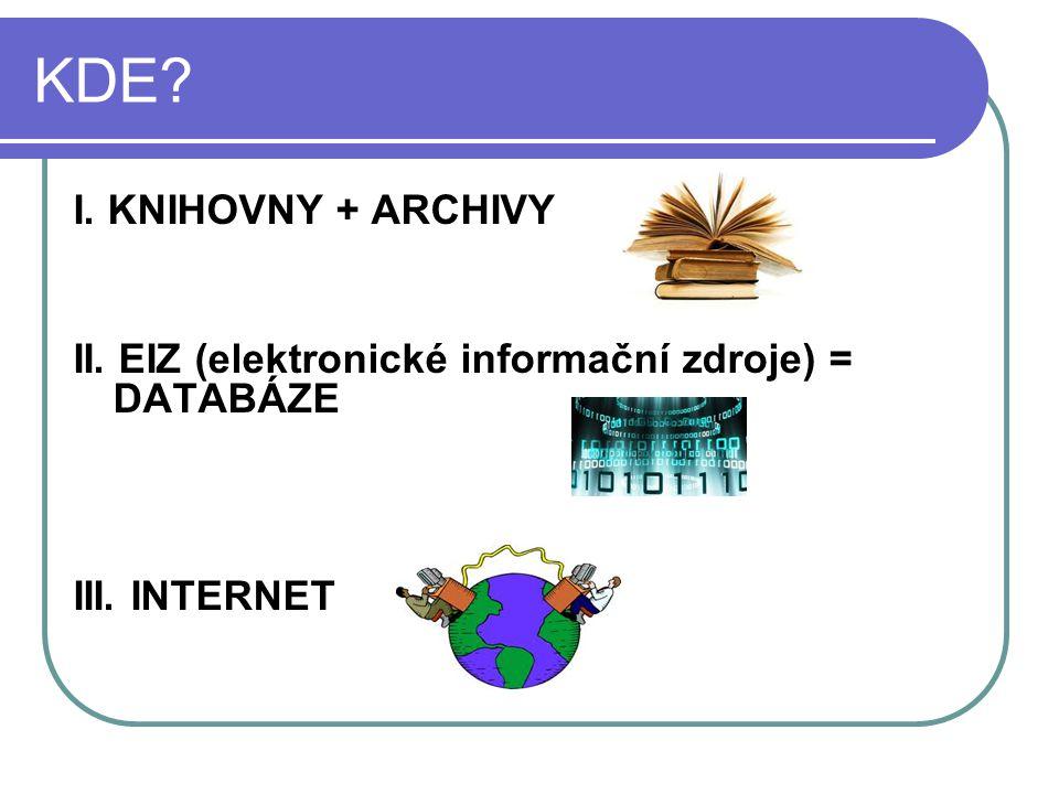 KDE? I. KNIHOVNY + ARCHIVY II. EIZ (elektronické informační zdroje) = DATABÁZE III. INTERNET