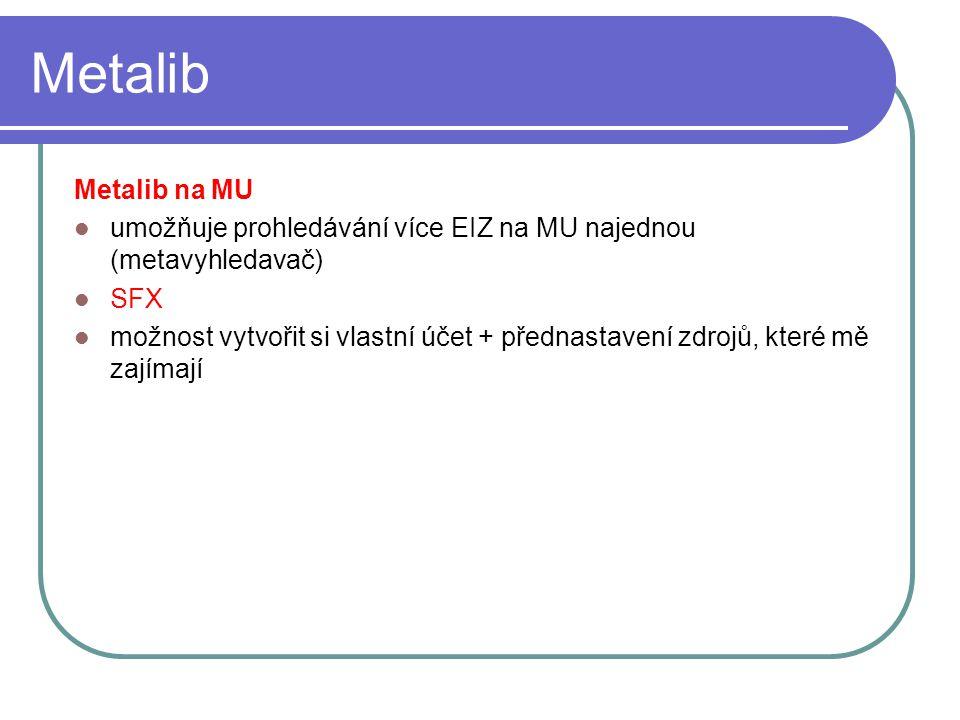 Metalib Metalib na MU umožňuje prohledávání více EIZ na MU najednou (metavyhledavač) SFX možnost vytvořit si vlastní účet + přednastavení zdrojů, kter