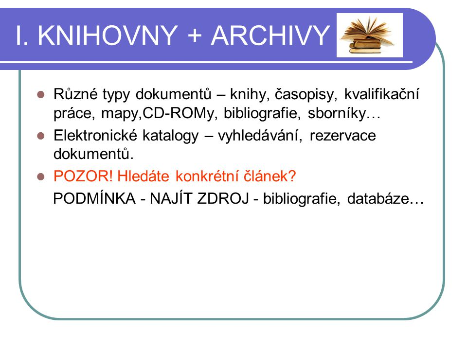 I. KNIHOVNY + ARCHIVY Různé typy dokumentů – knihy, časopisy, kvalifikační práce, mapy,CD-ROMy, bibliografie, sborníky… Elektronické katalogy – vyhled