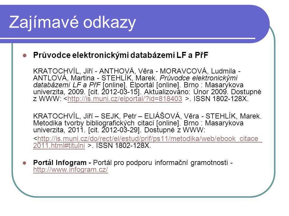 Zajímavé odkazy Průvodce elektronickými databázemi LF a PřF KRATOCHVÍL, Jiří - ANTHOVÁ, Věra - MORAVCOVÁ, Ludmila - ANTLOVÁ, Martina - STEHLÍK, Marek.