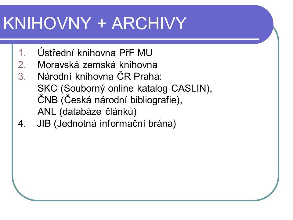 KNIHOVNY + ARCHIVY 1.Ústřední knihovna PřF MU 2.Moravská zemská knihovna 3.Národní knihovna ČR Praha: SKC (Souborný online katalog CASLIN), ČNB (Česká
