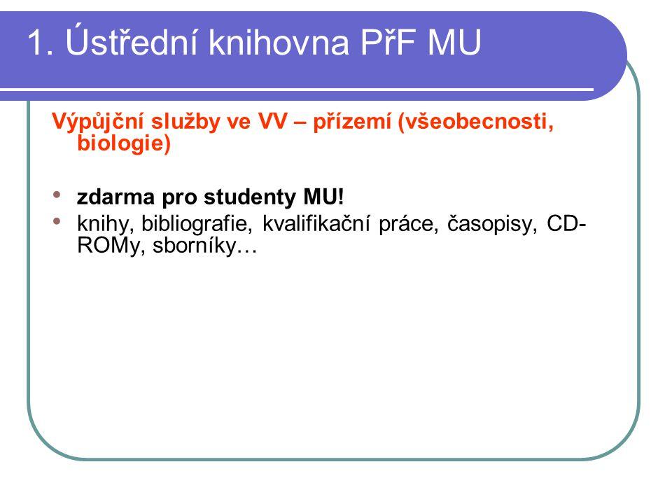 1. Ústřední knihovna PřF MU Výpůjční služby ve VV – přízemí (všeobecnosti, biologie) zdarma pro studenty MU! knihy, bibliografie, kvalifikační práce,