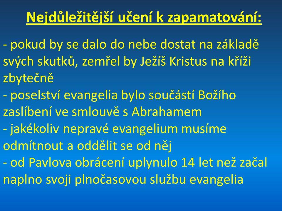 Nejdůležitější učení k zapamatování: - pokud by se dalo do nebe dostat na základě svých skutků, zemřel by Ježíš Kristus na kříži zbytečně - poselství evangelia bylo součástí Božího zaslíbení ve smlouvě s Abrahamem - jakékoliv nepravé evangelium musíme odmítnout a oddělit se od něj - od Pavlova obrácení uplynulo 14 let než začal naplno svoji plnočasovou službu evangelia